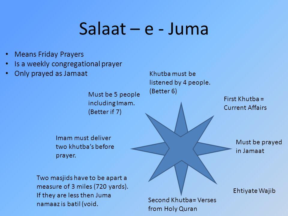 Salaat – e - Juma Means Friday Prayers Is a weekly congregational prayer Only prayed as Jamaat Must be prayed in Jamaat Must be 5 people including Imam.