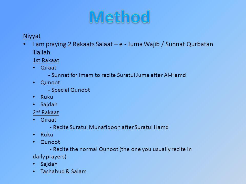 Niyyat I am praying 2 Rakaats Salaat – e - Juma Wajib / Sunnat Qurbatan illallah 1st Rakaat Qiraat - Sunnat for Imam to recite Suratul Juma after Al-Hamd Qunoot - Special Qunoot Ruku Sajdah 2 nd Rakaat Qiraat - Recite Suratul Munafiqoon after Suratul Hamd Ruku Qunoot - Recite the normal Qunoot (the one you usually recite in daily prayers) Sajdah Tashahud & Salam