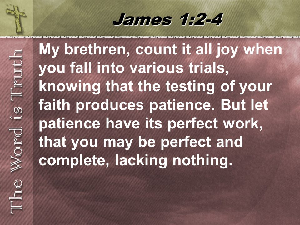 My brethren, count it all joy when you fall into various trials, knowing that the testing of your faith produces patience.