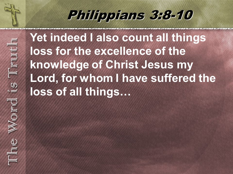 Yet indeed I also count all things loss for the excellence of the knowledge of Christ Jesus my Lord, for whom I have suffered the loss of all things… Philippians 3:8-10
