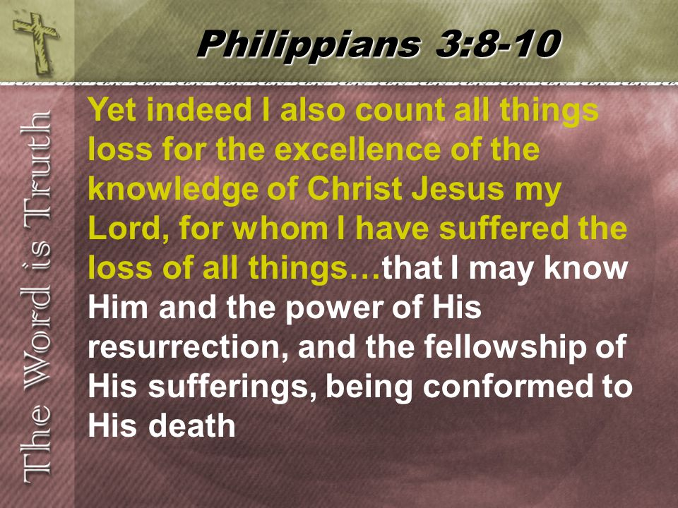 Yet indeed I also count all things loss for the excellence of the knowledge of Christ Jesus my Lord, for whom I have suffered the loss of all things…that I may know Him and the power of His resurrection, and the fellowship of His sufferings, being conformed to His death Philippians 3:8-10