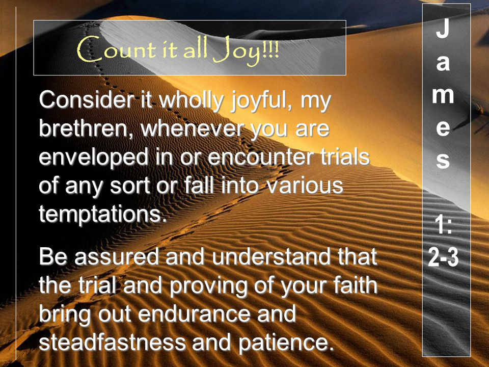 Consider it wholly joyful, my brethren, whenever you are enveloped in or encounter trials of any sort or fall into various temptations.
