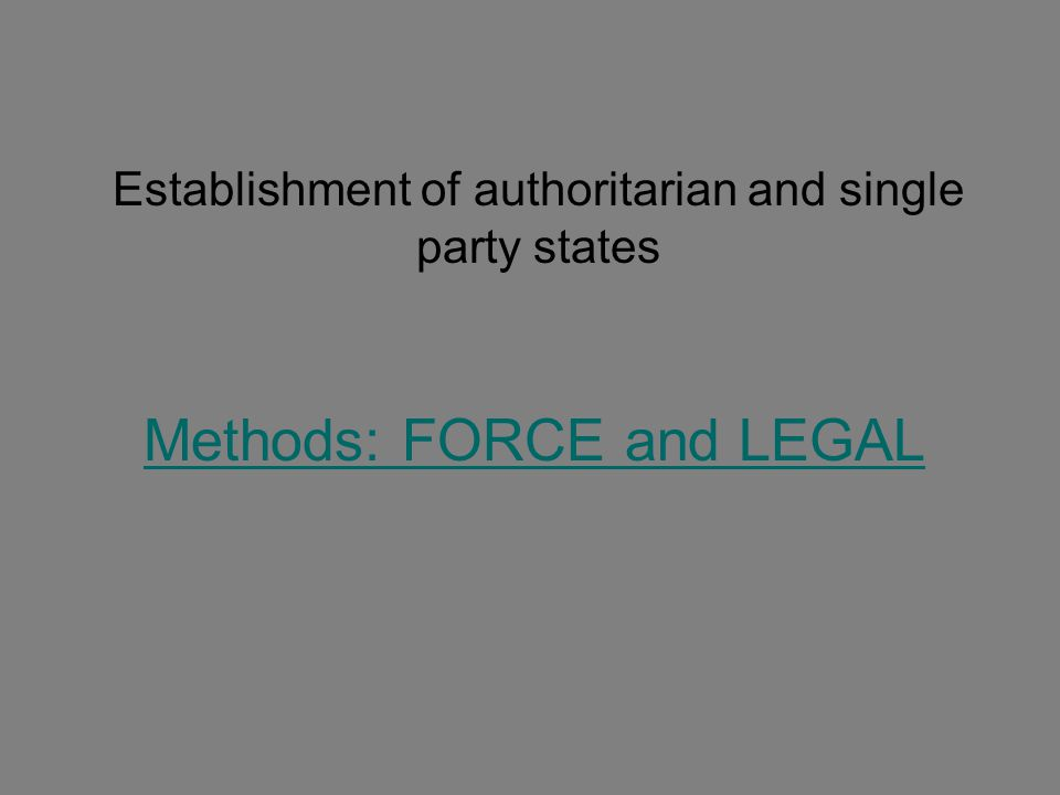 Establishment of authoritarian and single party states Methods: FORCE and LEGAL