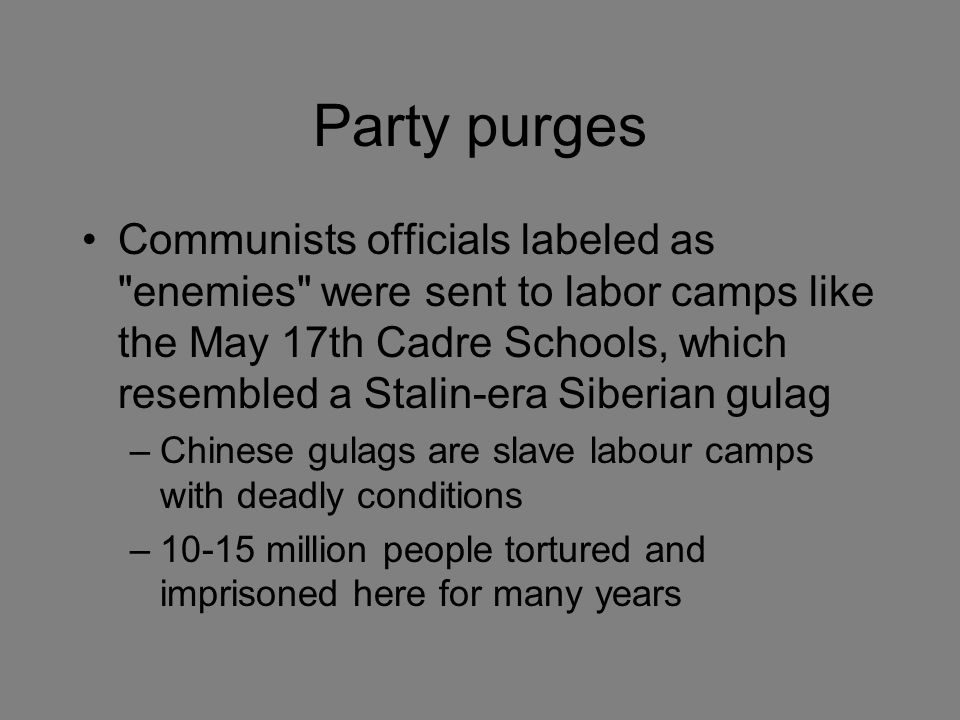 Party purges Communists officials labeled as enemies were sent to labor camps like the May 17th Cadre Schools, which resembled a Stalin-era Siberian gulag –Chinese gulags are slave labour camps with deadly conditions –10-15 million people tortured and imprisoned here for many years