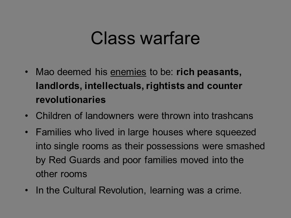 Class warfare Mao deemed his enemies to be: rich peasants, landlords, intellectuals, rightists and counter revolutionaries Children of landowners were thrown into trashcans Families who lived in large houses where squeezed into single rooms as their possessions were smashed by Red Guards and poor families moved into the other rooms In the Cultural Revolution, learning was a crime.