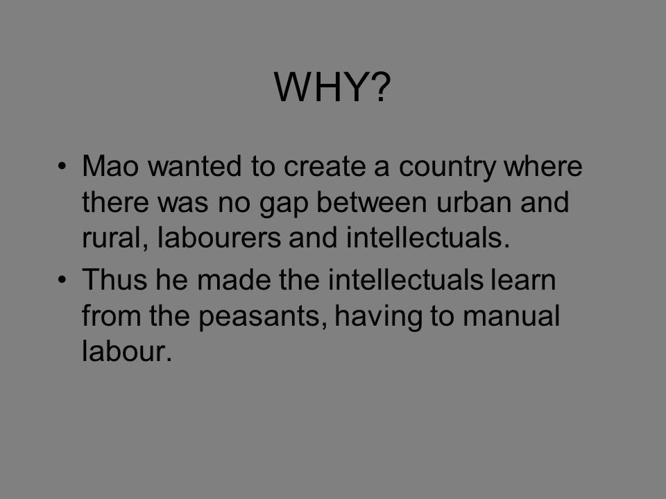 WHY? Mao wanted to create a country where there was no gap between urban and rural, labourers and intellectuals. Thus he made the intellectuals learn