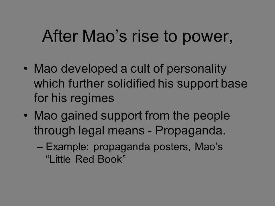After Mao's rise to power, Mao developed a cult of personality which further solidified his support base for his regimes Mao gained support from the people through legal means - Propaganda.