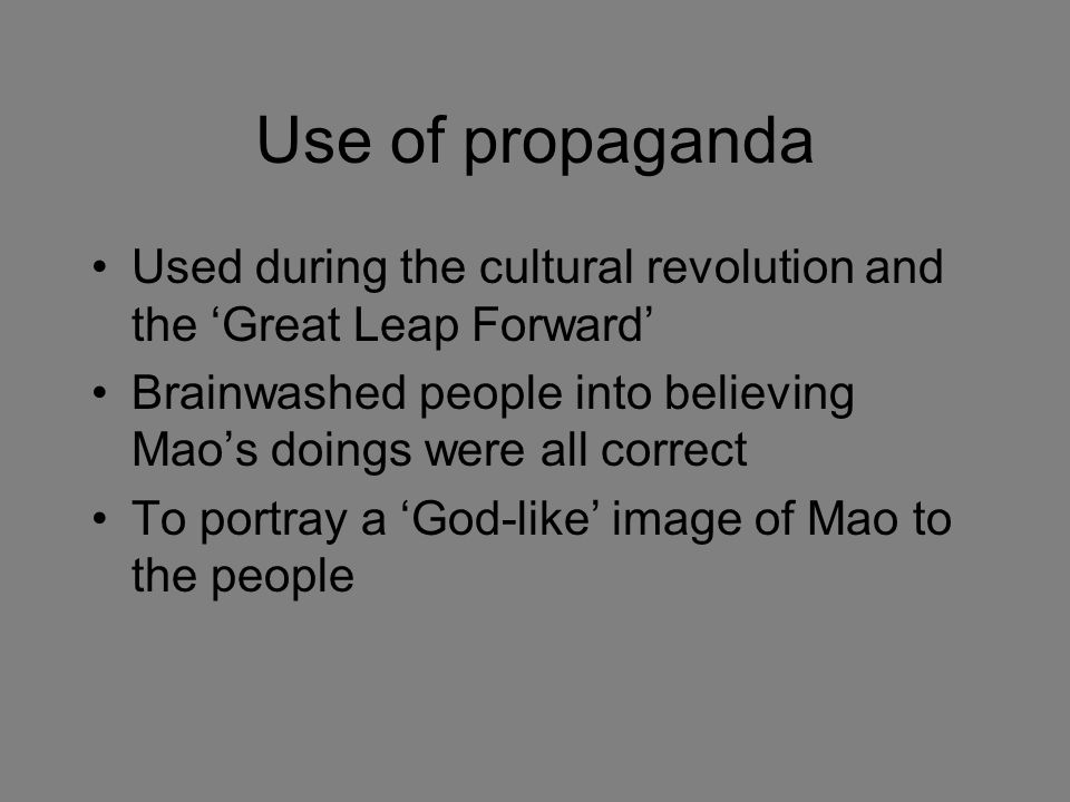 Use of propaganda Used during the cultural revolution and the 'Great Leap Forward' Brainwashed people into believing Mao's doings were all correct To portray a 'God-like' image of Mao to the people