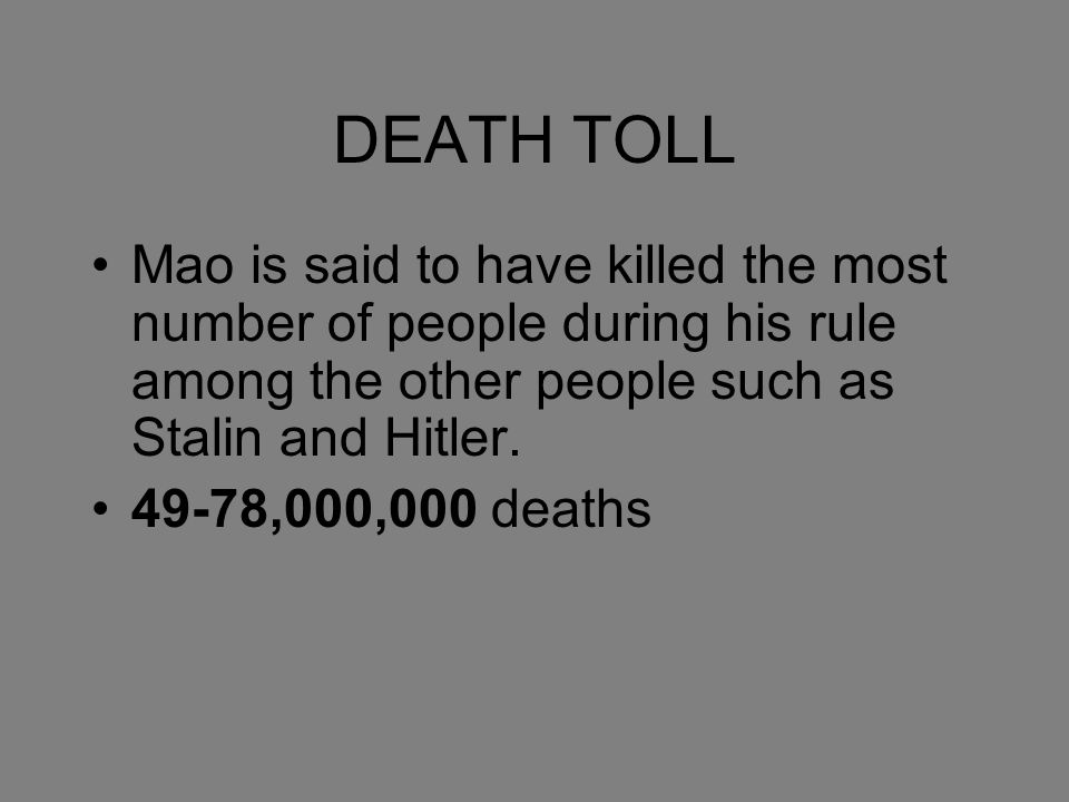 DEATH TOLL Mao is said to have killed the most number of people during his rule among the other people such as Stalin and Hitler.