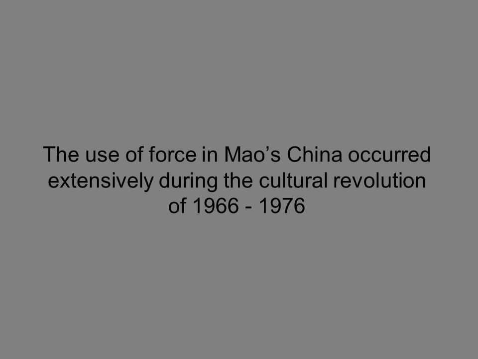 The use of force in Mao's China occurred extensively during the cultural revolution of 1966 - 1976