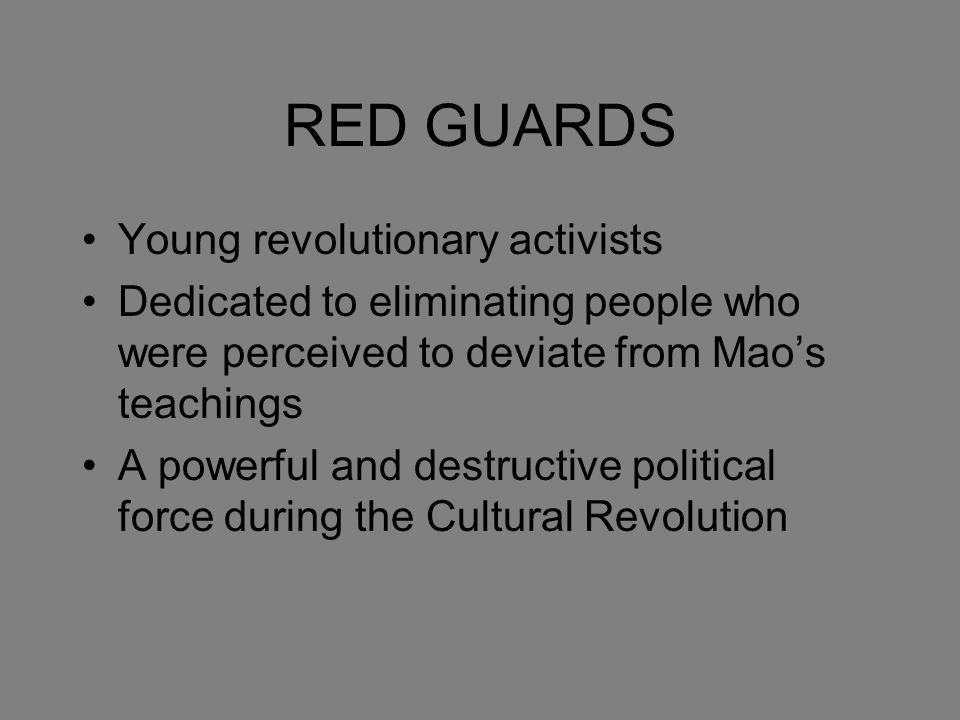 RED GUARDS Young revolutionary activists Dedicated to eliminating people who were perceived to deviate from Mao's teachings A powerful and destructive