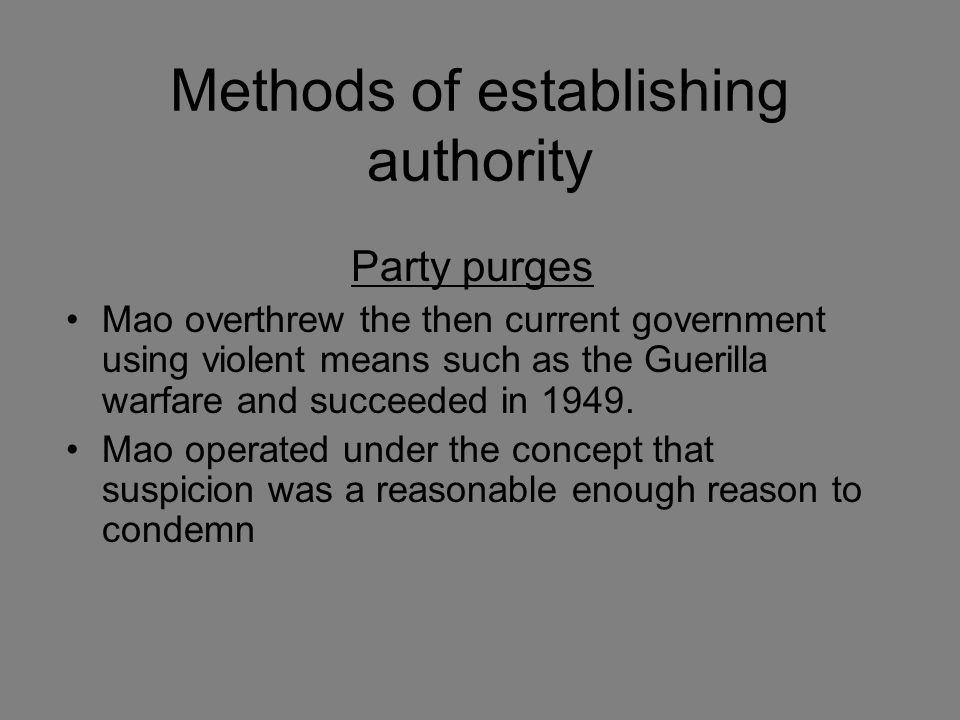 Methods of establishing authority Party purges Mao overthrew the then current government using violent means such as the Guerilla warfare and succeede