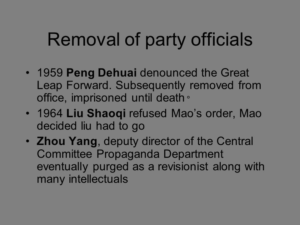 Removal of party officials 1959 Peng Dehuai denounced the Great Leap Forward. Subsequently removed from office, imprisoned until death◦ 1964 Liu Shaoq