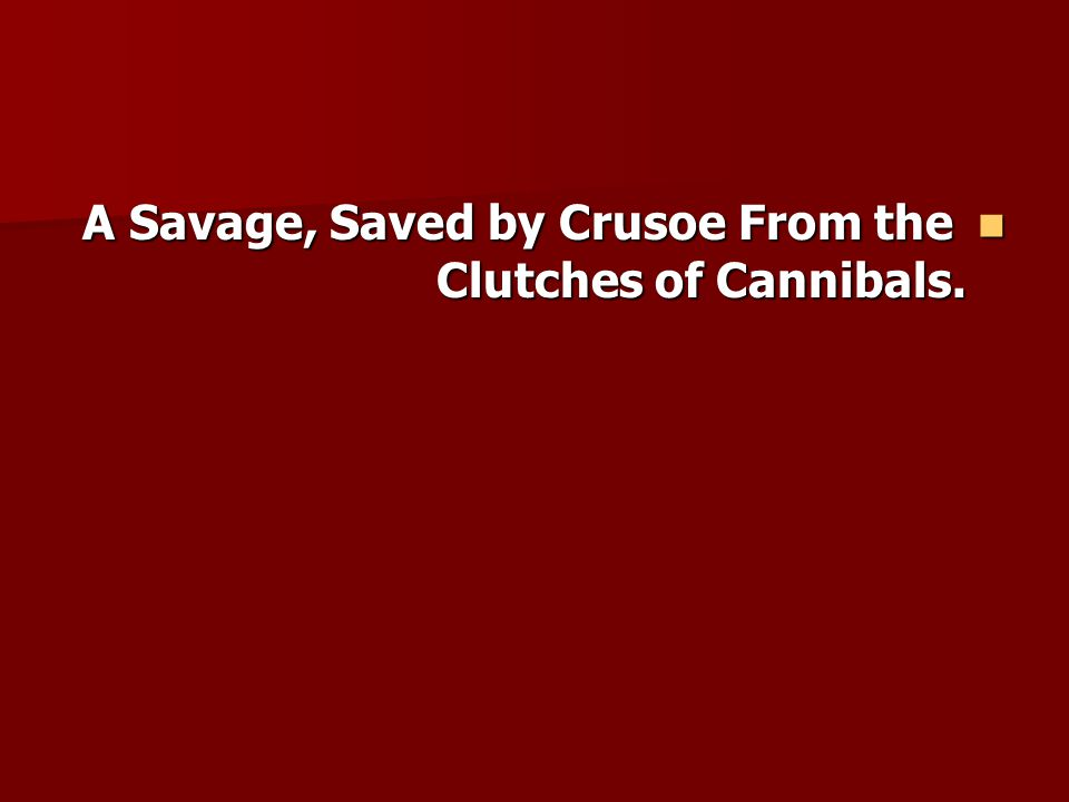 A Savage, Saved by Crusoe From the Clutches of Cannibals.