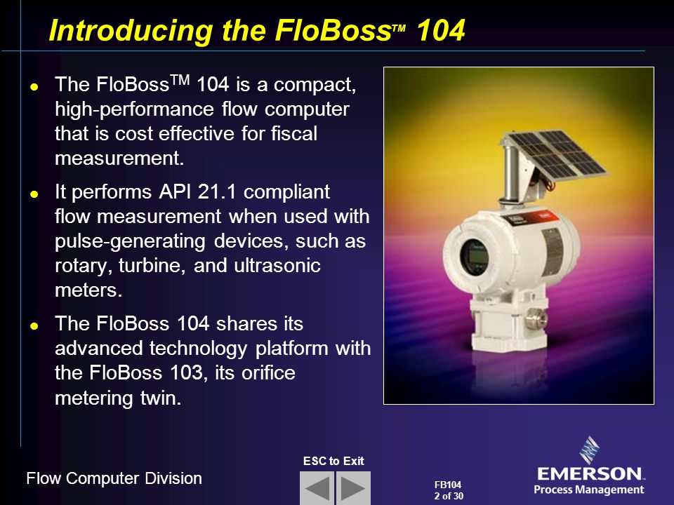 Flow Computer Division FB104 2 of 30 ESC to Exit Introducing the FloBoss TM 104 The FloBoss TM 104 is a compact, high-performance flow computer that i