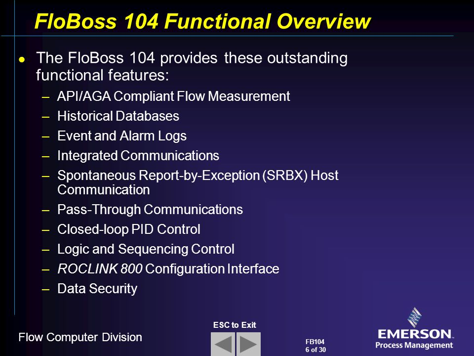Flow Computer Division FB104 6 of 30 ESC to Exit FloBoss 104 Functional Overview The FloBoss 104 provides these outstanding functional features: –API/