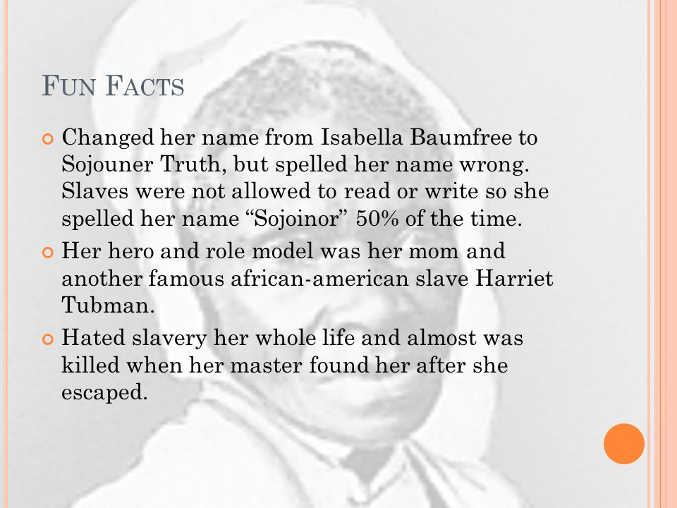 F UN F ACTS Changed her name from Isabella Baumfree to Sojouner Truth, but spelled her name wrong.