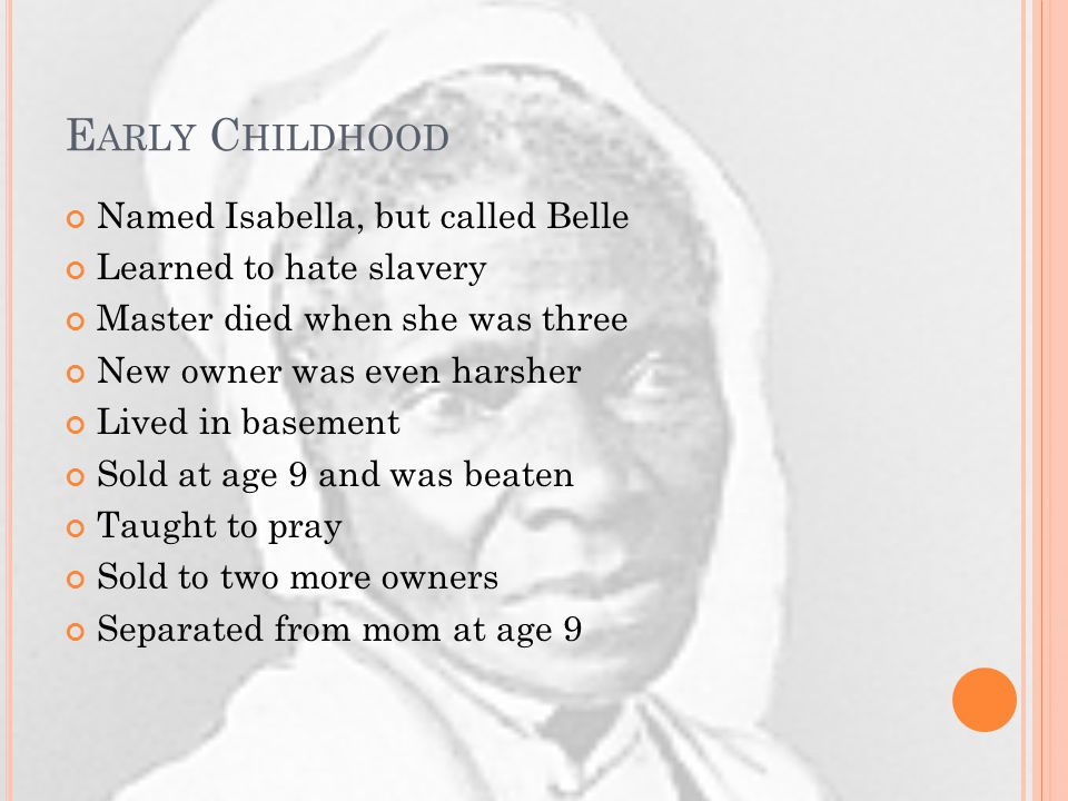 E ARLY C HILDHOOD Named Isabella, but called Belle Learned to hate slavery Master died when she was three New owner was even harsher Lived in basement Sold at age 9 and was beaten Taught to pray Sold to two more owners Separated from mom at age 9