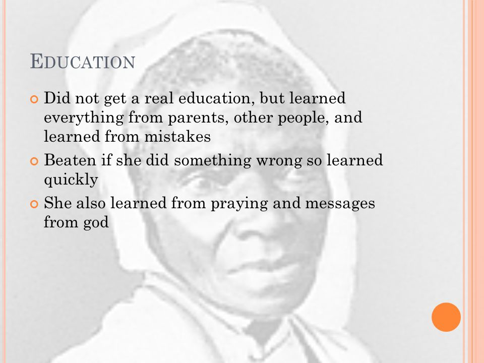 E DUCATION Did not get a real education, but learned everything from parents, other people, and learned from mistakes Beaten if she did something wrong so learned quickly She also learned from praying and messages from god