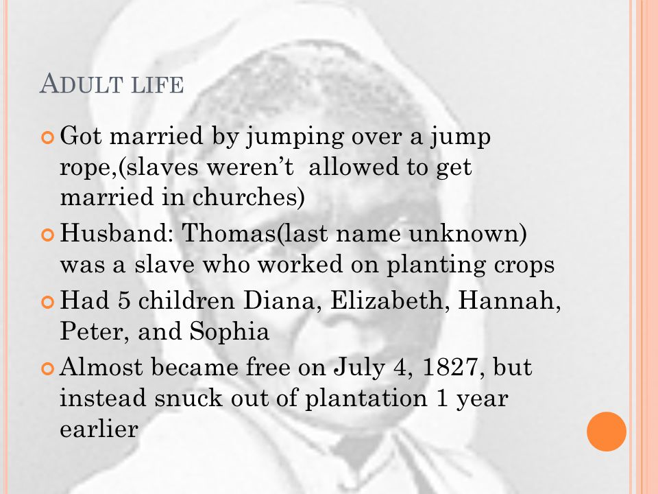 A DULT LIFE Got married by jumping over a jump rope,(slaves weren't allowed to get married in churches) Husband: Thomas(last name unknown) was a slave