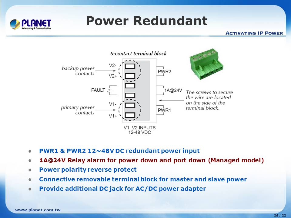 www.planet.com.tw 36 / 33 Power Redundant PWR1 & PWR2 12~48V DC redundant power input 1A@24V Relay alarm for power down and port down (Managed model) Power polarity reverse protect Connective removable terminal block for master and slave power Provide additional DC jack for AC/DC power adapter