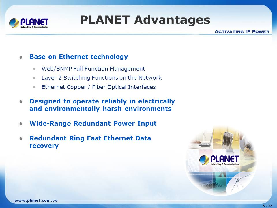 www.planet.com.tw 5 / 33 PLANET Advantages Base on Ethernet technology  Web/SNMP Full Function Management  Layer 2 Switching Functions on the Network  Ethernet Copper / Fiber Optical Interfaces Designed to operate reliably in electrically and environmentally harsh environments Wide-Range Redundant Power Input Redundant Ring Fast Ethernet Data recovery