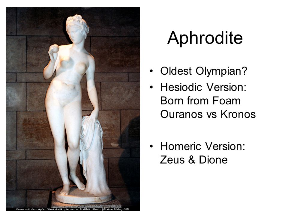Oldest Olympian Hesiodic Version: Born from Foam Ouranos vs Kronos Homeric Version: Zeus & Dione