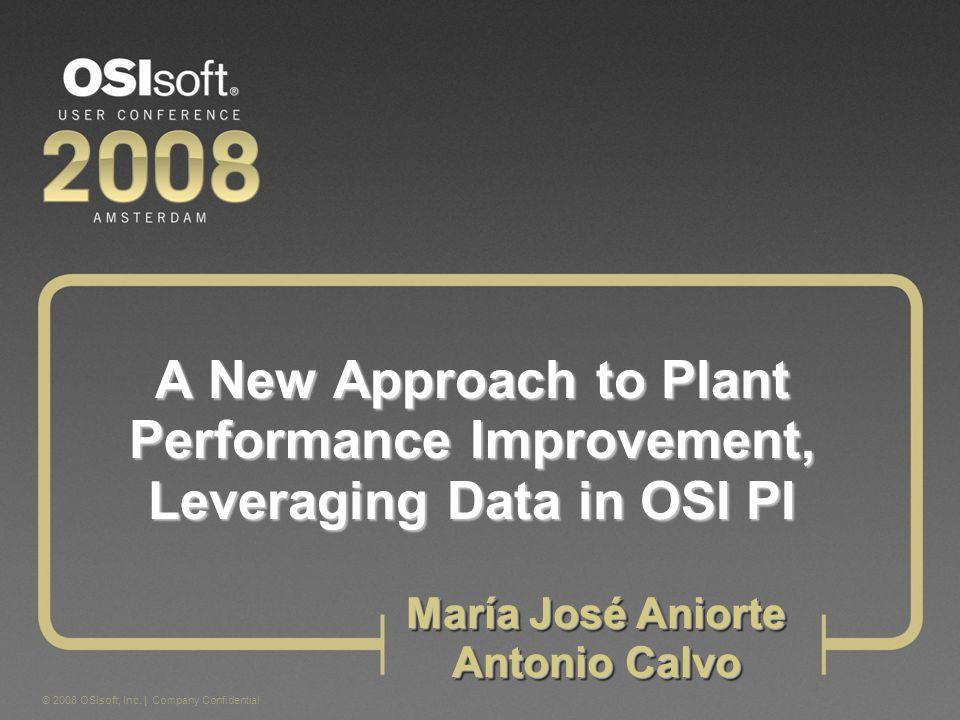 © 2008 OSIsoft, Inc. | Company Confidential A New Approach to Plant Performance Improvement, Leveraging Data in OSI PI María José Aniorte Antonio Calv