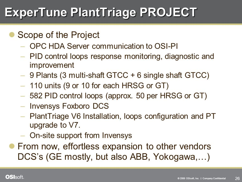 26 © 2008 OSIsoft, Inc. | Company Confidential ExperTune PlantTriage PROJECT Scope of the Project –OPC HDA Server communication to OSI-PI –PID control