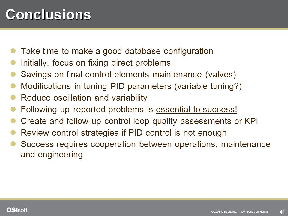 41 © 2008 OSIsoft, Inc. | Company Confidential Conclusions Take time to make a good database configuration Initially, focus on fixing direct problems