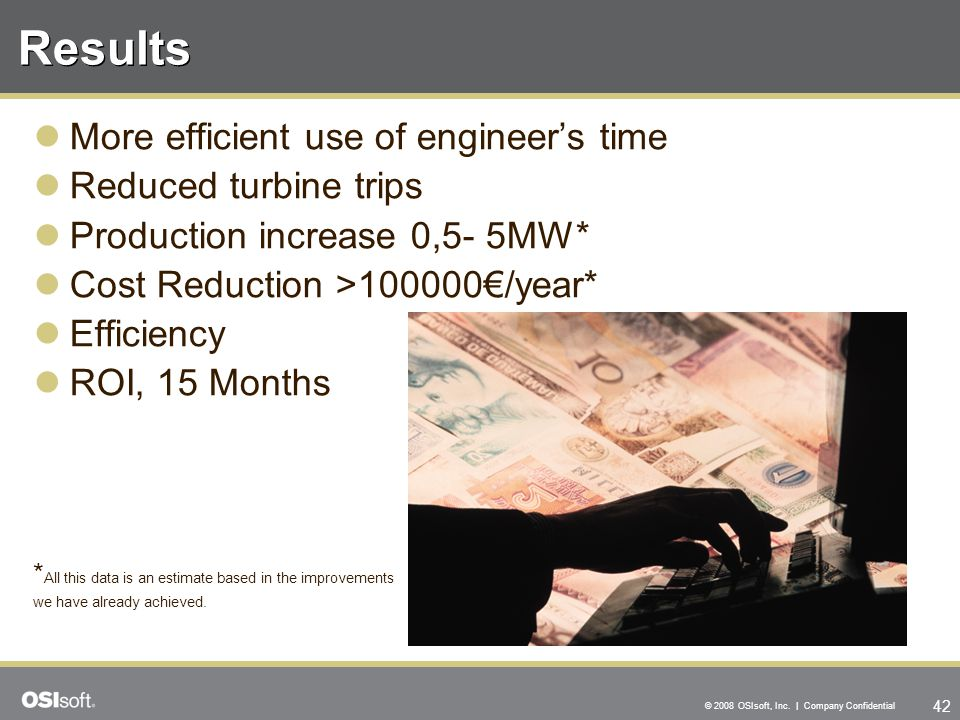 42 © 2008 OSIsoft, Inc. | Company Confidential Results More efficient use of engineer's time Reduced turbine trips Production increase 0,5- 5MW* Cost