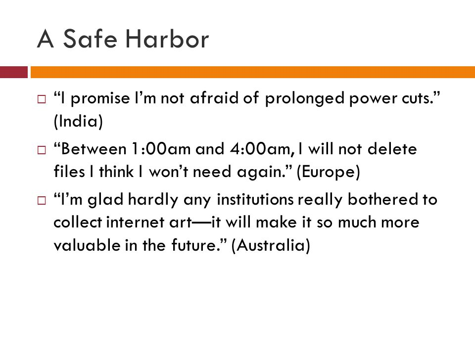 A Safe Harbor  I promise I'm not afraid of prolonged power cuts. (India)  Between 1:00am and 4:00am, I will not delete files I think I won't need again. (Europe)  I'm glad hardly any institutions really bothered to collect internet art—it will make it so much more valuable in the future. (Australia)
