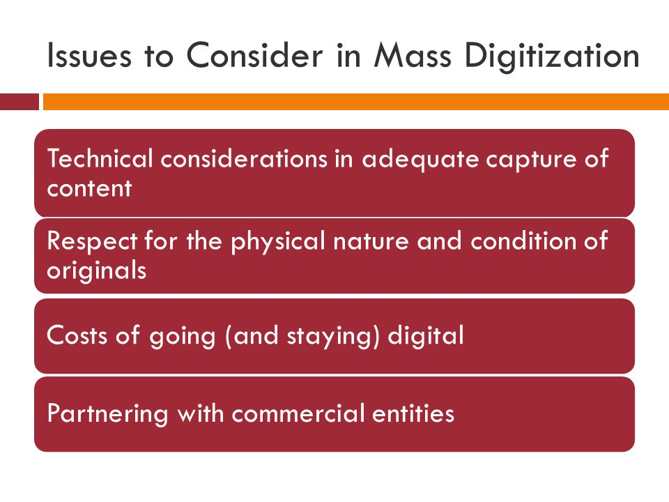 Issues to Consider in Mass Digitization Technical considerations in adequate capture of content Respect for the physical nature and condition of originals Costs of going (and staying) digitalPartnering with commercial entities