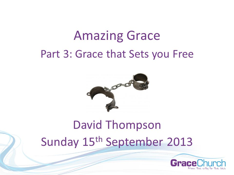 David Thompson Sunday 15 th September 2013 Amazing Grace Part 3: Grace that Sets you Free
