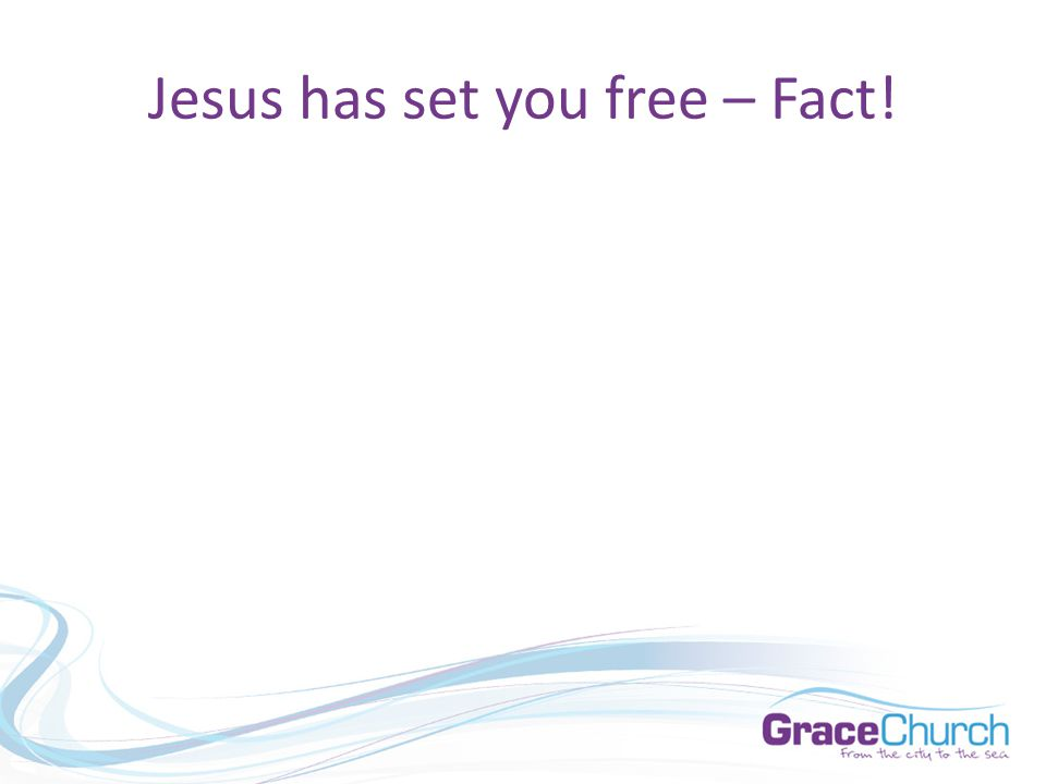 Jesus has set you free – Fact!