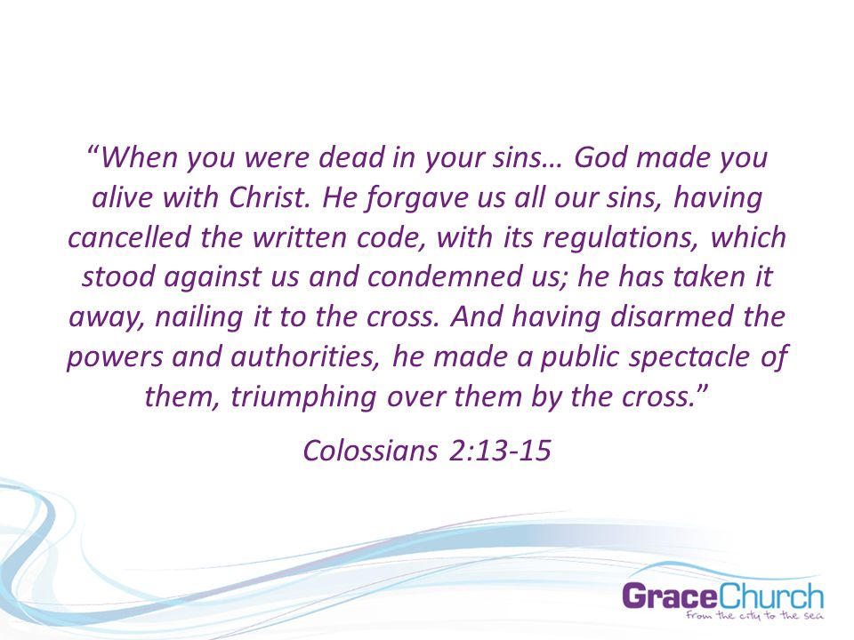 When you were dead in your sins… God made you alive with Christ.