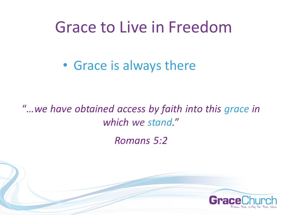 Grace to Live in Freedom Grace is always there …we have obtained access by faith into this grace in which we stand. Romans 5:2