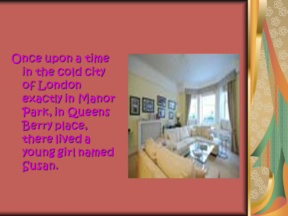 Once upon a time in the cold city of London exactly in Manor Park, in Queens Berry place, there lived a young girl named Susan.