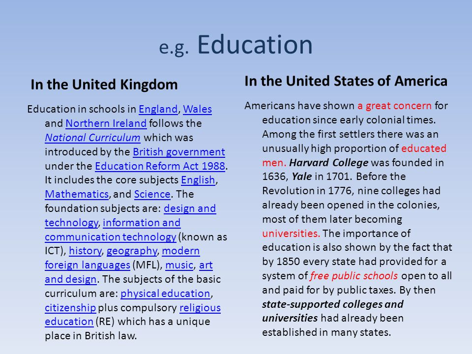 e.g. Education In the United Kingdom Education in schools in England, Wales and Northern Ireland follows the National Curriculum which was introduced
