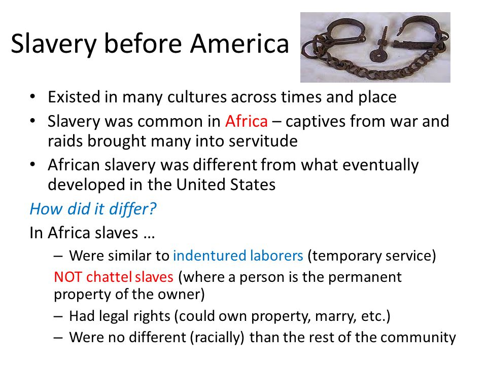 Slavery before America Existed in many cultures across times and place Slavery was common in Africa – captives from war and raids brought many into servitude African slavery was different from what eventually developed in the United States How did it differ.