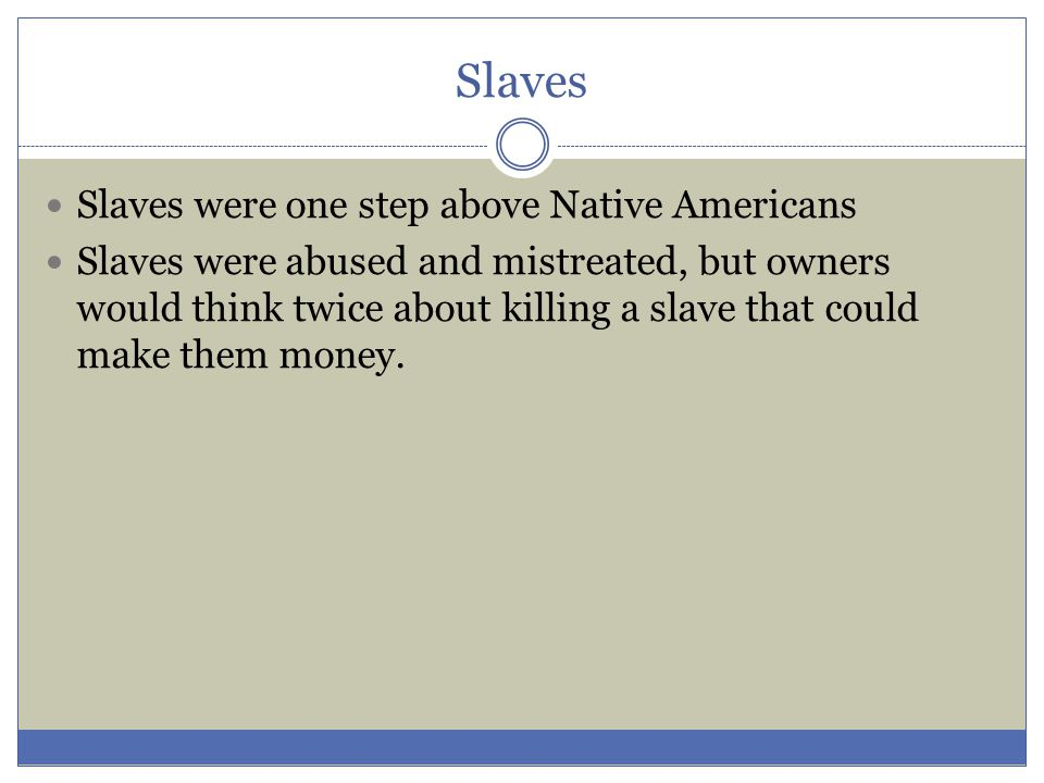 Slaves Slaves were one step above Native Americans Slaves were abused and mistreated, but owners would think twice about killing a slave that could ma