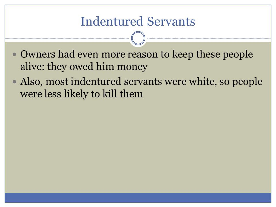 Indentured Servants Owners had even more reason to keep these people alive: they owed him money Also, most indentured servants were white, so people w