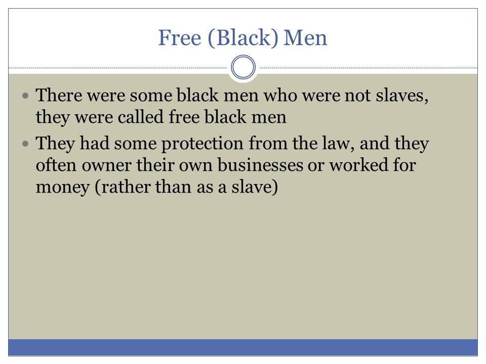 Free (Black) Men There were some black men who were not slaves, they were called free black men They had some protection from the law, and they often
