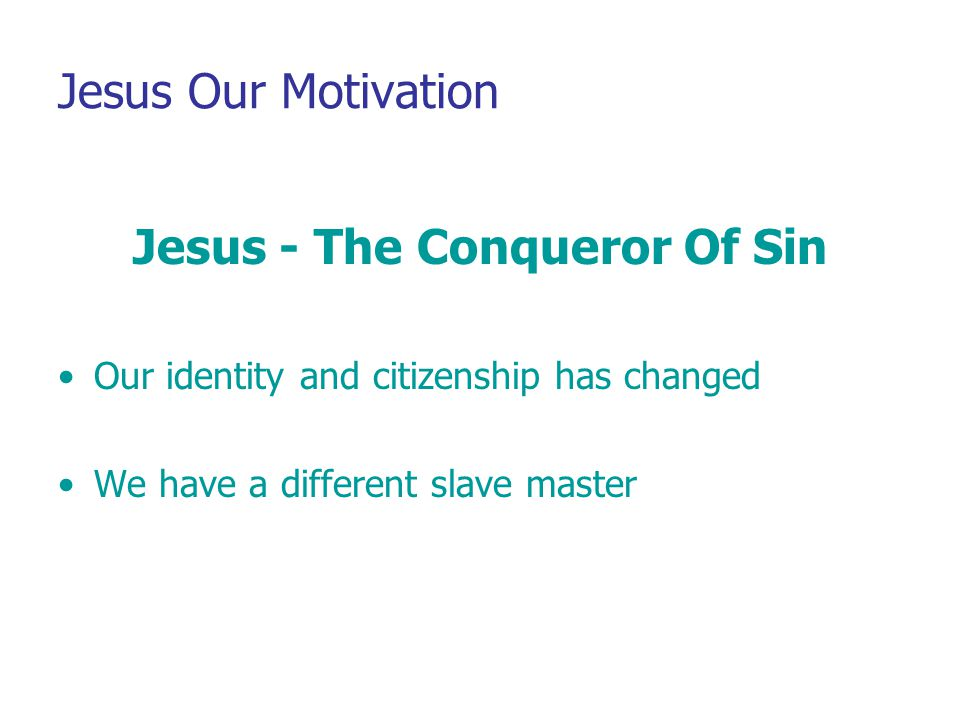 Jesus Our Motivation Jesus - The Conqueror Of Sin Our identity and citizenship has changed We have a different slave master