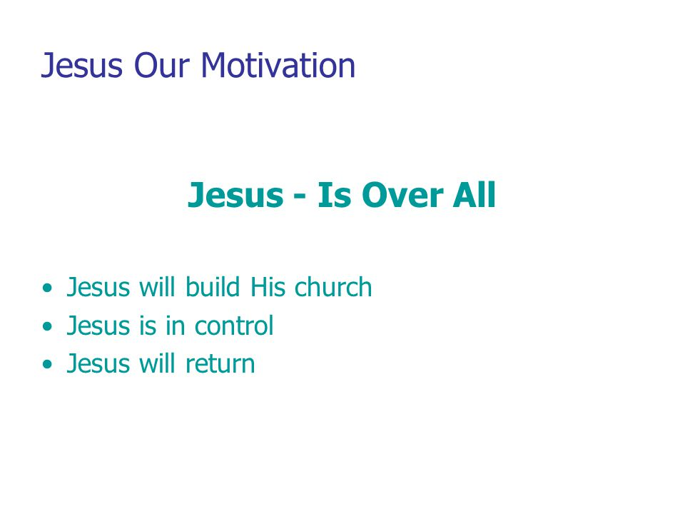 Jesus Our Motivation Jesus - Is Over All Jesus will build His church Jesus is in control Jesus will return