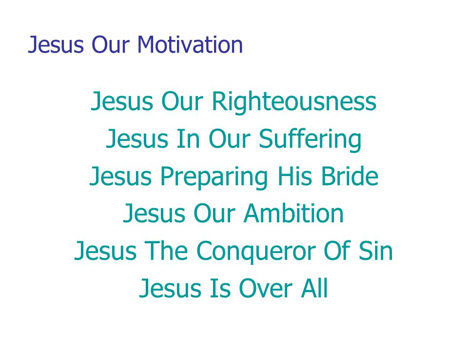 Jesus Our Motivation Jesus Our Righteousness Jesus In Our Suffering Jesus Preparing His Bride Jesus Our Ambition Jesus The Conqueror Of Sin Jesus Is O