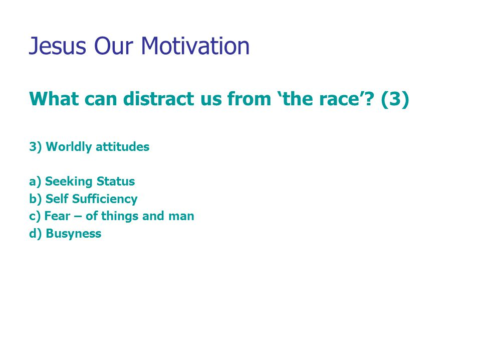 Jesus Our Motivation What can distract us from 'the race'? (3) 3) Worldly attitudes a) Seeking Status b) Self Sufficiency c) Fear – of things and man