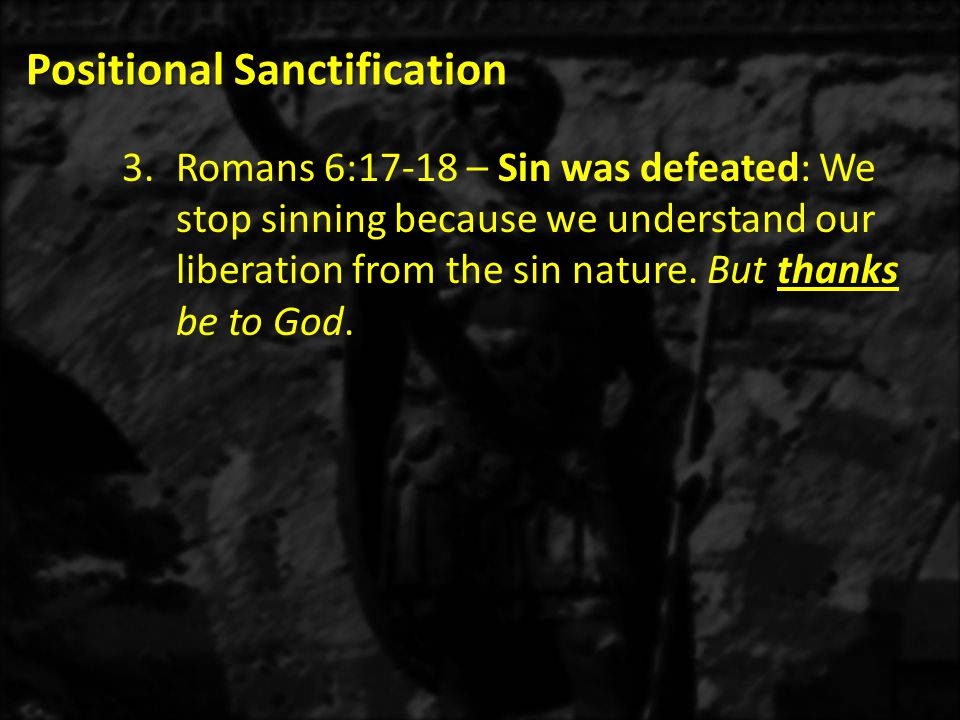 Positional Sanctification 3.Romans 6:17-18 – Sin was defeated: We stop sinning because we understand our liberation from the sin nature. But thanks be