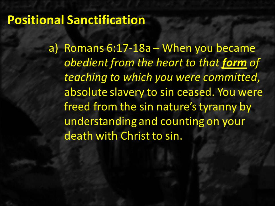 Positional Sanctification a)Romans 6:17-18a – When you became obedient from the heart to that form of teaching to which you were committed, absolute s