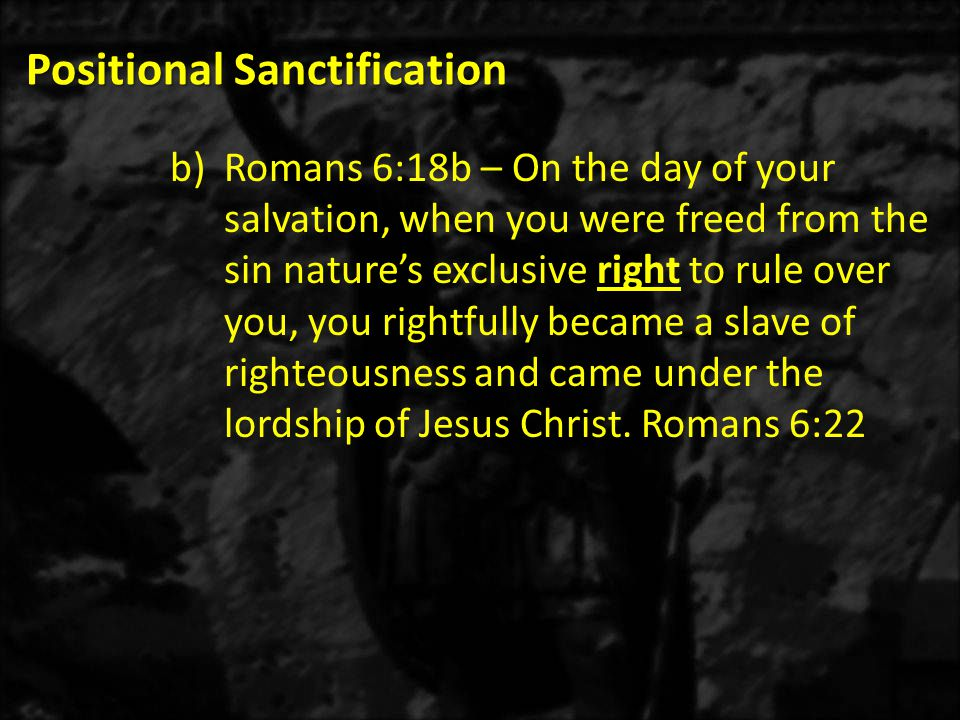 Positional Sanctification b)Romans 6:18b – On the day of your salvation, when you were freed from the sin nature's exclusive right to rule over you, y